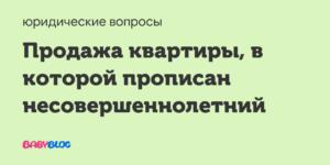 Продажа Квартиры Если Прописан Несовершеннолетний Ребенок Не Собственник